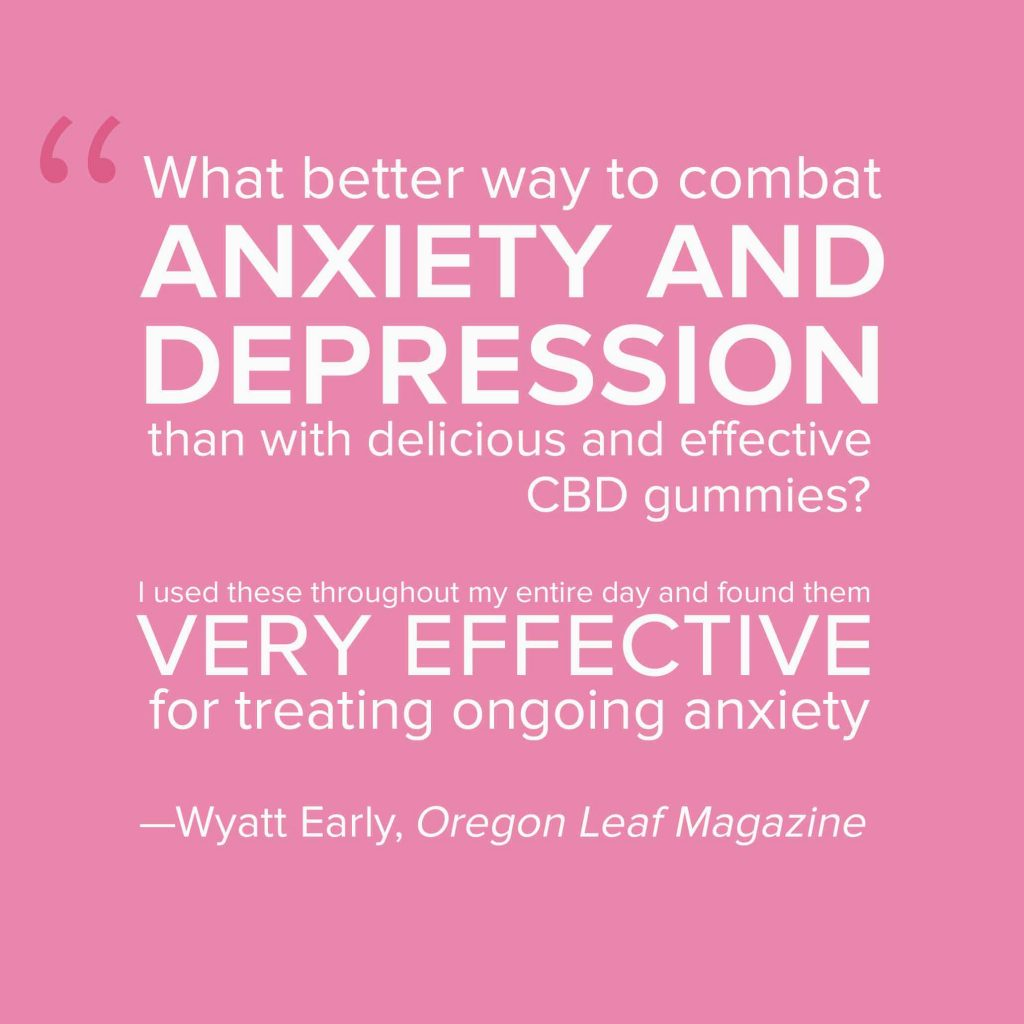 What better way to combat ANXIETY AND DEPRESSION than with delicious and effective CBD gummies? I used these throughout my entire day and found them VERY EFFECTIVE for treating ongoing anxiety —Wyatt Early, Oregon Leaf Magazine