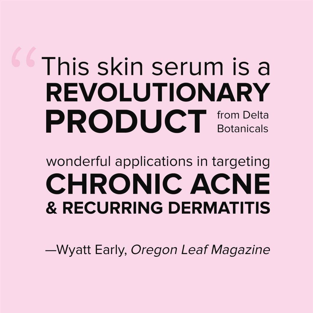 This skin serum is a REVOLUTIONARY PRODUCT from Delta Botanicals with wonderful applications in targeting CHRONIC ACNE & RECURRING DERMATITIS —Wyatt Early, Oregon Leaf Magazine